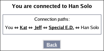 [You are connected to Han Solo.  Connection paths:  You <--> Kat <--> Jeff <--> Special E.D. <--> Han Solo.]